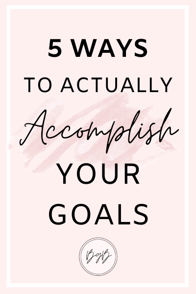 5 ways to actually accomplish your goals.